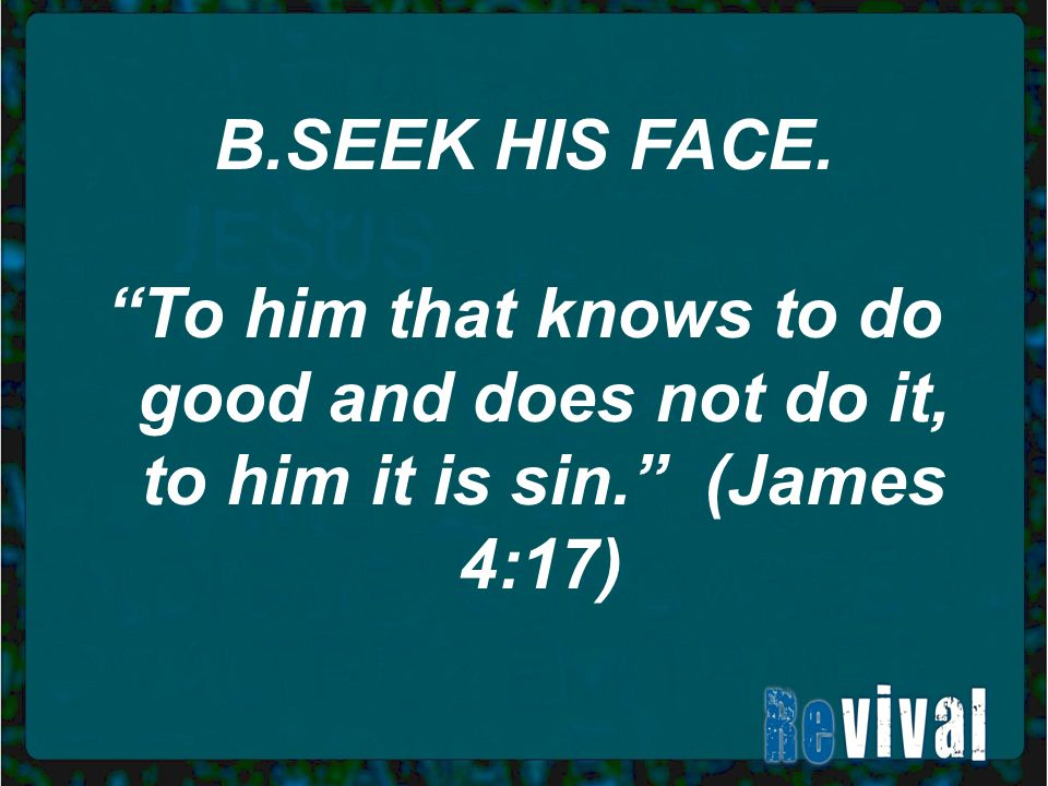 """B.SEEK HIS FACE. """"To him that knows to do good and does not do it, to him it is sin."""" (James 4:17)"""