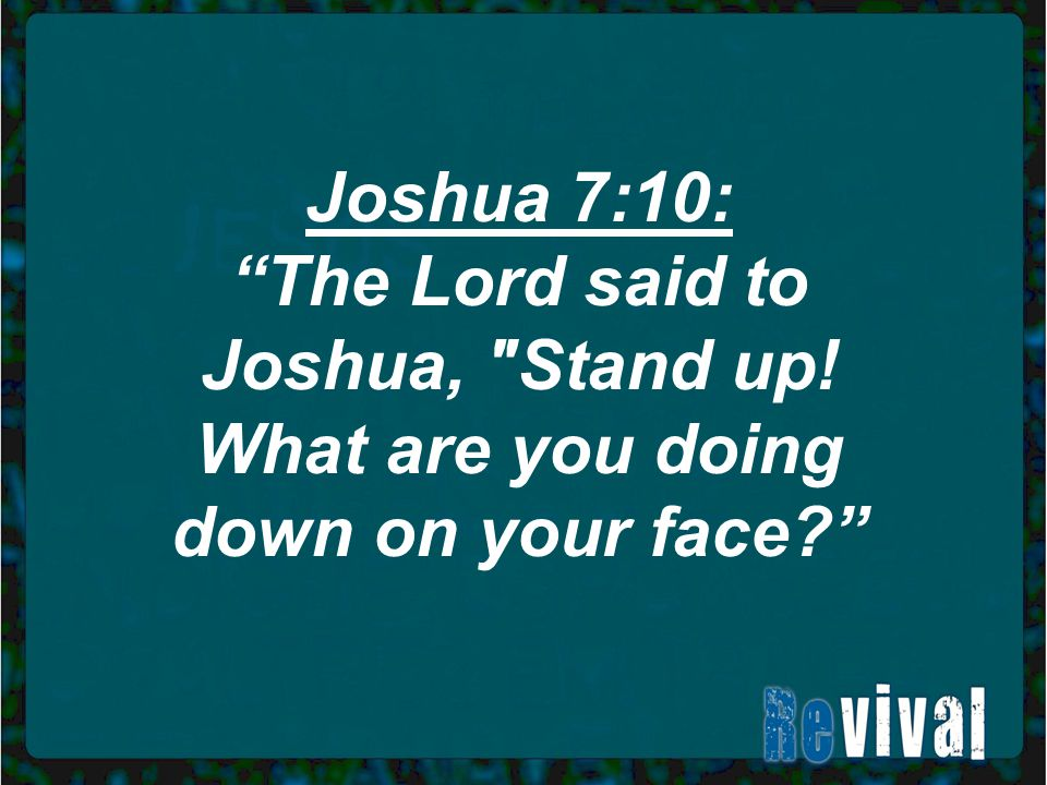 Joshua 7:10: The Lord said to Joshua, Stand up! What are you doing down on your face