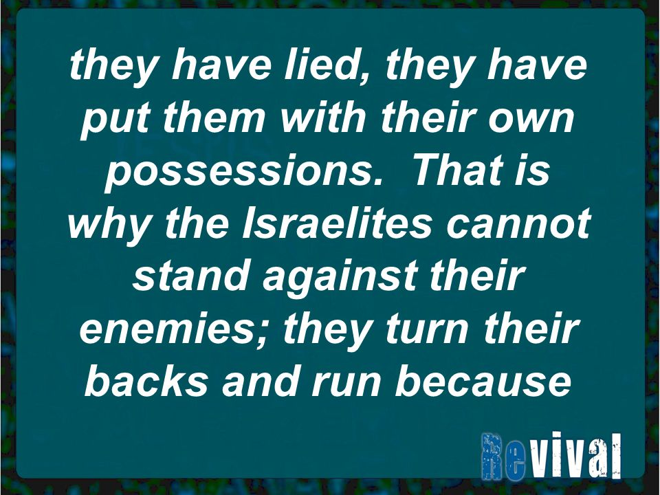 they have lied, they have put them with their own possessions. That is why the Israelites cannot stand against their enemies; they turn their backs an