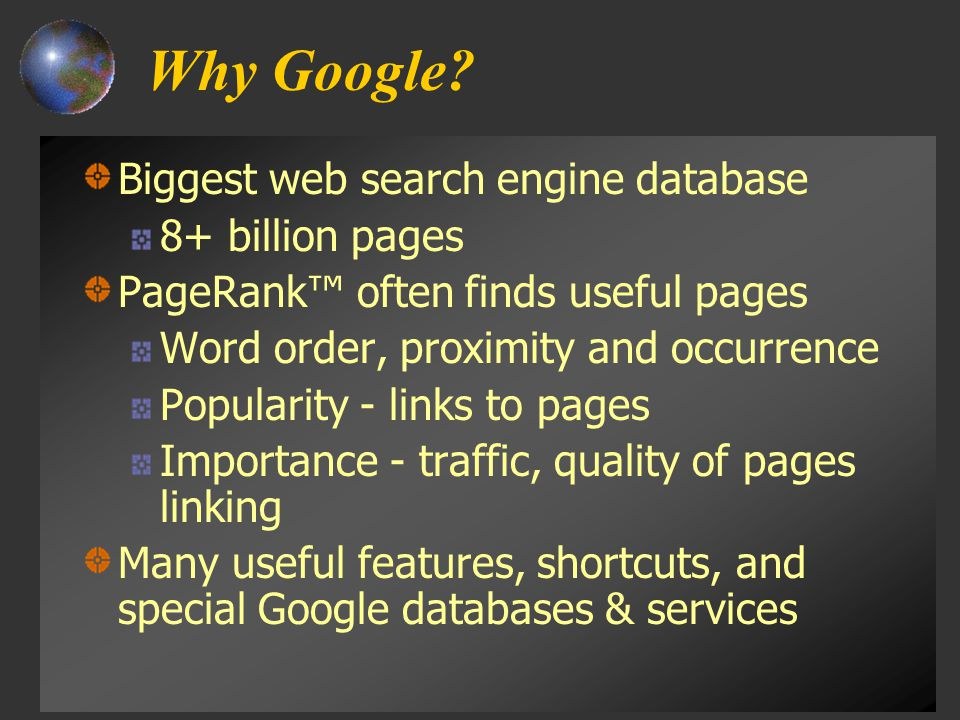 Why Google? Biggest web search engine database 8+ billion pages PageRank™ often finds useful pages Word order, proximity and occurrence Popularity - l