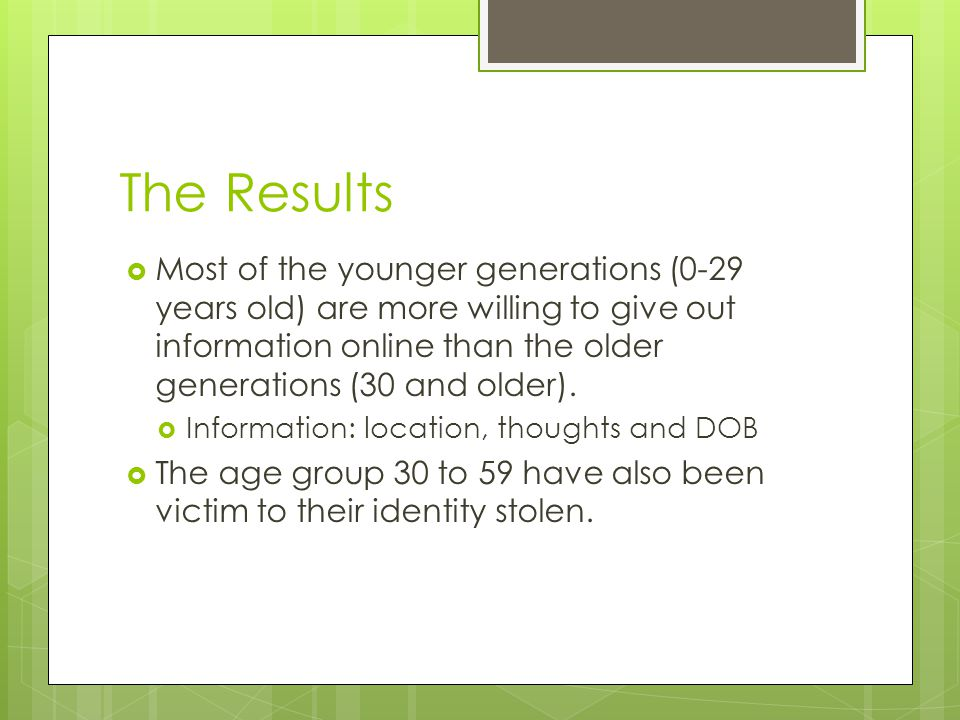 The Results  Most of the younger generations (0-29 years old) are more willing to give out information online than the older generations (30 and older).