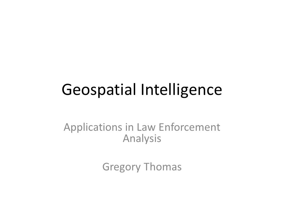 Geospatial Intelligence Applications in Law Enforcement Analysis Gregory Thomas