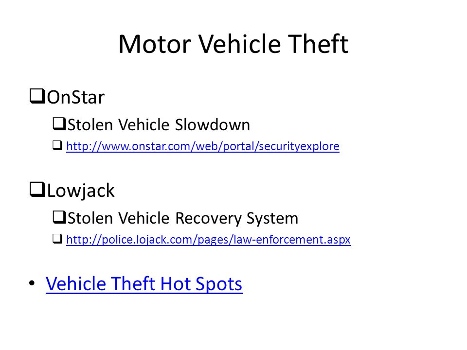 Motor Vehicle Theft  OnStar  Stolen Vehicle Slowdown  http://www.onstar.com/web/portal/securityexplore http://www.onstar.com/web/portal/securityexplore  Lowjack  Stolen Vehicle Recovery System  http://police.lojack.com/pages/law-enforcement.aspx http://police.lojack.com/pages/law-enforcement.aspx Vehicle Theft Hot Spots