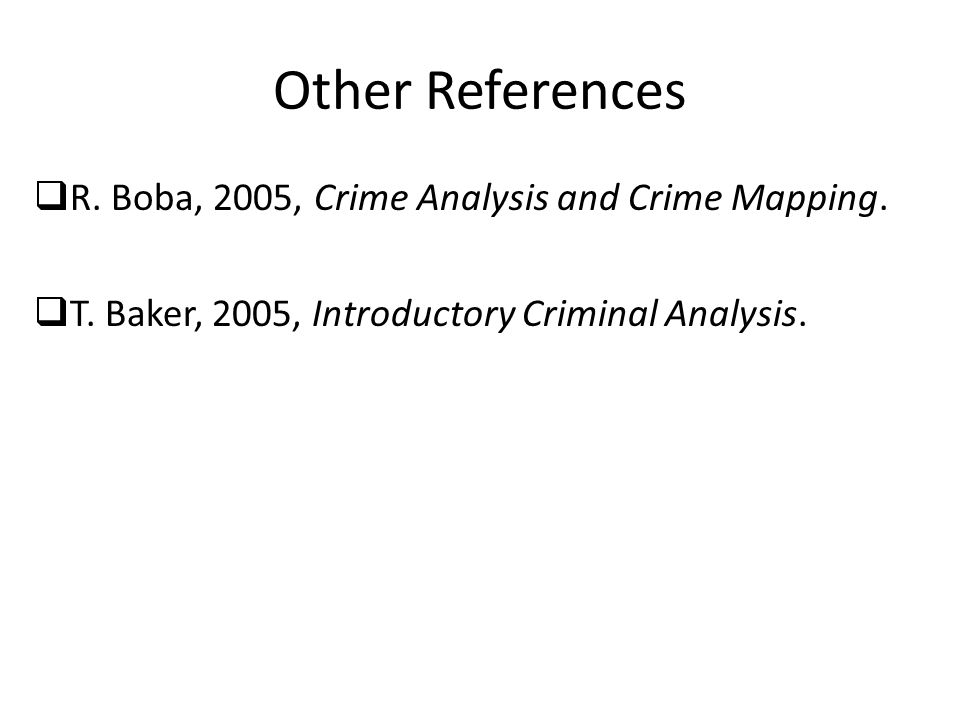 Other References  R. Boba, 2005, Crime Analysis and Crime Mapping.