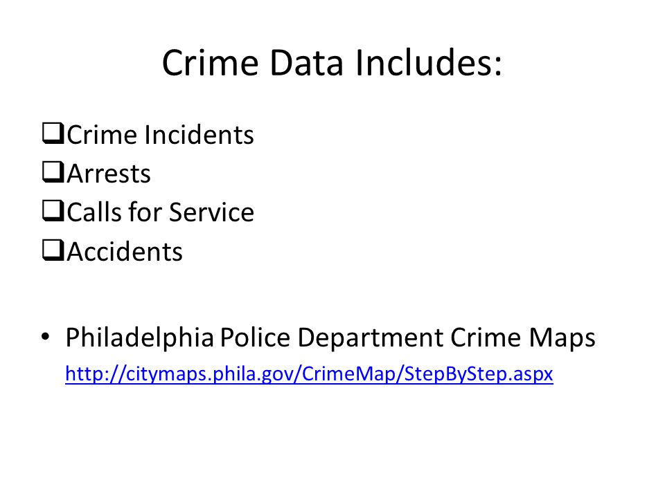 Crime Data Includes:  Crime Incidents  Arrests  Calls for Service  Accidents Philadelphia Police Department Crime Maps http://citymaps.phila.gov/CrimeMap/StepByStep.aspx