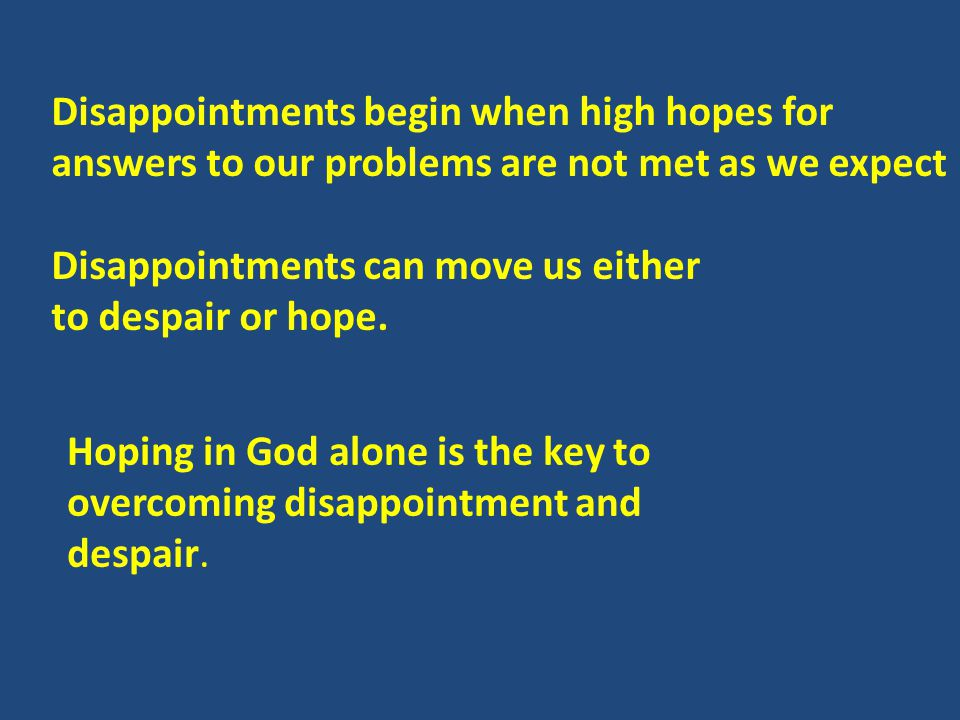 Disappointments begin when high hopes for answers to our problems are not met as we expect Disappointments can move us either to despair or hope.