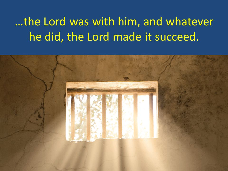 …the Lord was with him, and whatever he did, the Lord made it succeed.