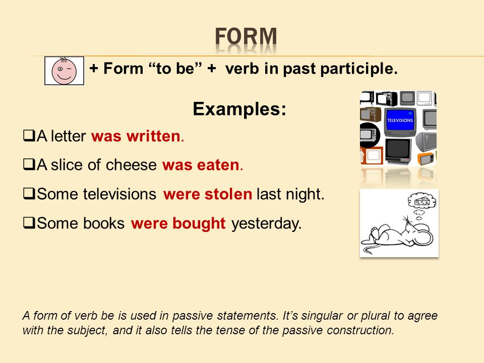 + Form to be + verb in past participle.Examples:  A letter was written.