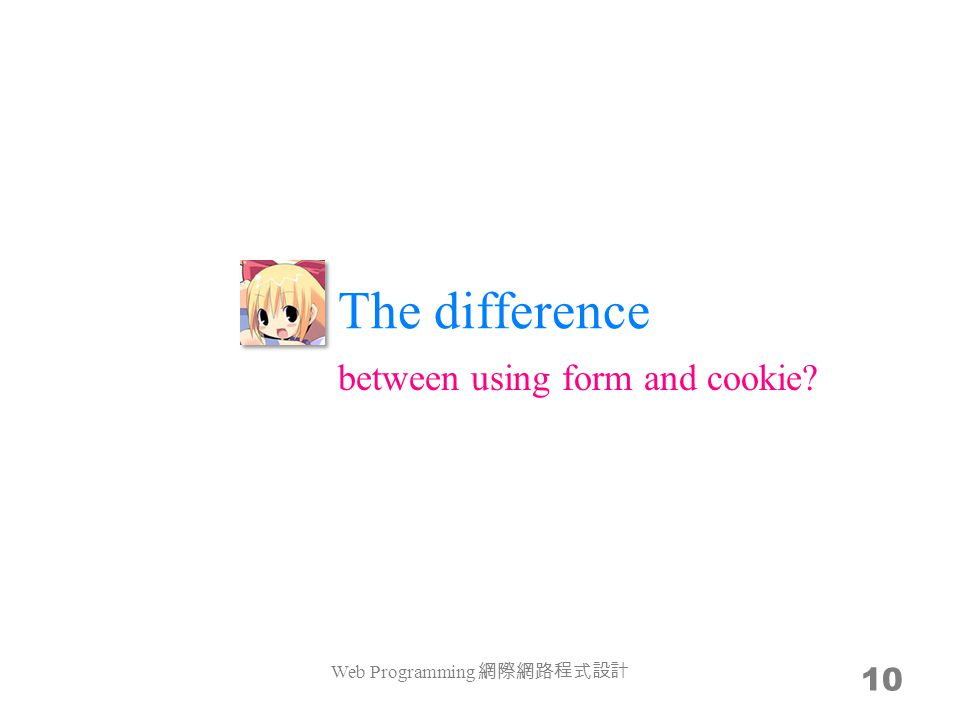 The difference Web Programming 網際網路程式設計 10 between using form and cookie