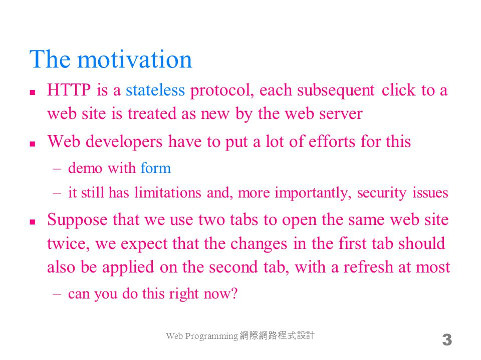 The motivation HTTP is a stateless protocol, each subsequent click to a web site is treated as new by the web server Web developers have to put a lot of efforts for this –demo with form –it still has limitations and, more importantly, security issues Suppose that we use two tabs to open the same web site twice, we expect that the changes in the first tab should also be applied on the second tab, with a refresh at most –can you do this right now.