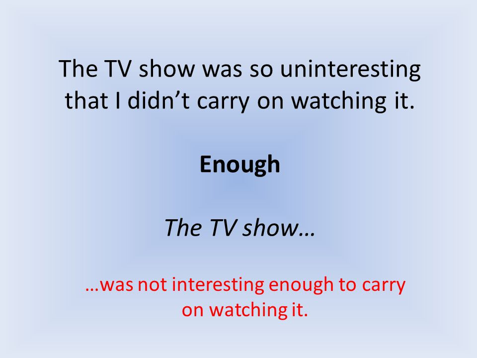 The TV show was so uninteresting that I didn't carry on watching it. Enough The TV show… …was not interesting enough to carry on watching it.