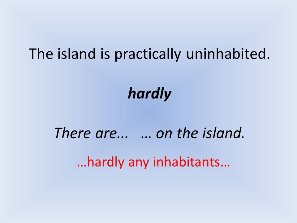 The island is practically uninhabited. hardly There are... … on the island. …hardly any inhabitants…