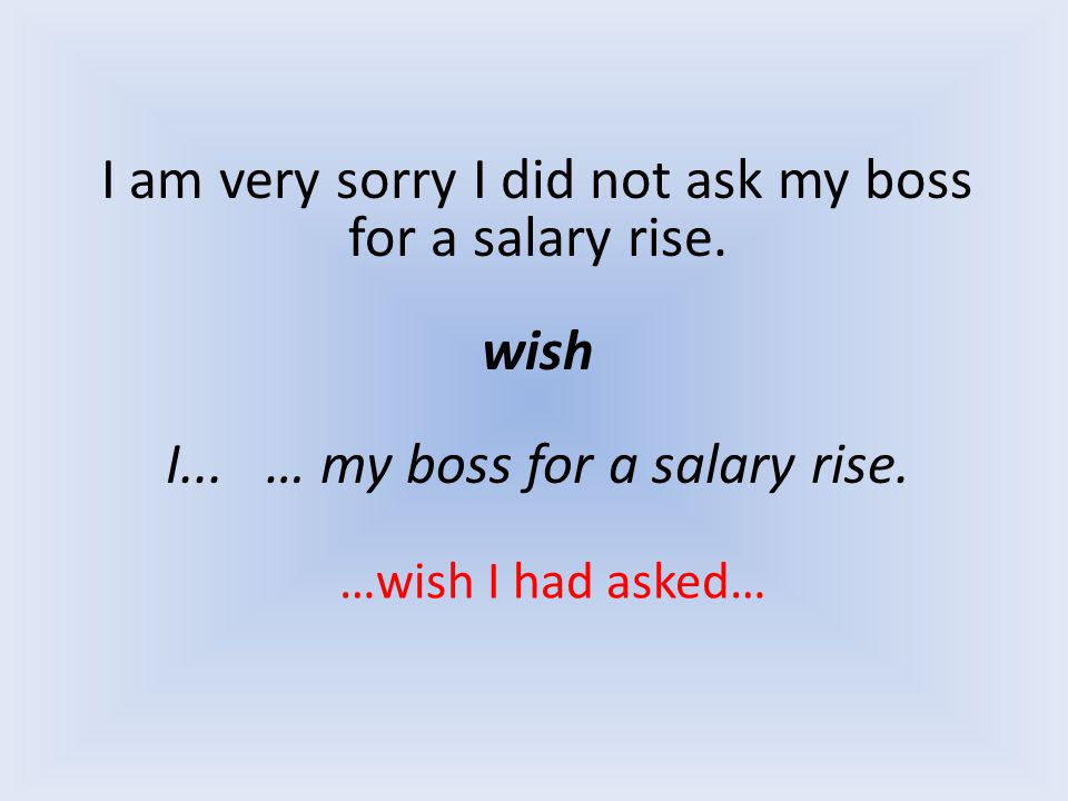 I am very sorry I did not ask my boss for a salary rise. wish I... … my boss for a salary rise. …wish I had asked…