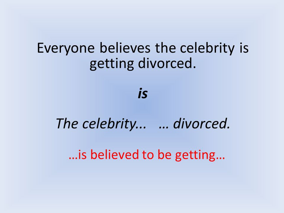 Everyone believes the celebrity is getting divorced. is The celebrity... … divorced. …is believed to be getting…