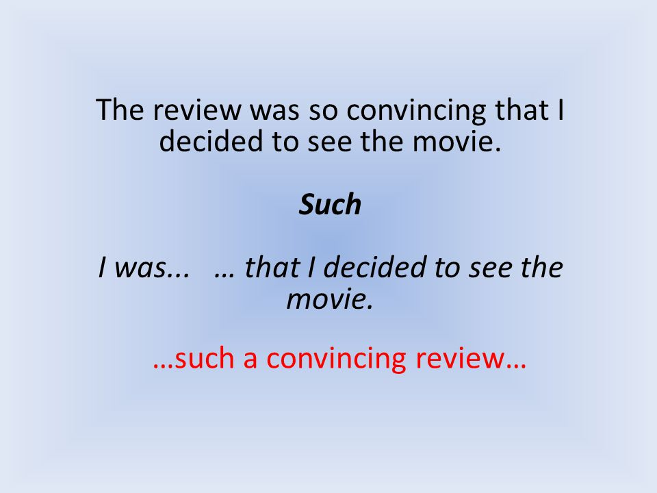 The review was so convincing that I decided to see the movie. Such I was... … that I decided to see the movie. …such a convincing review…