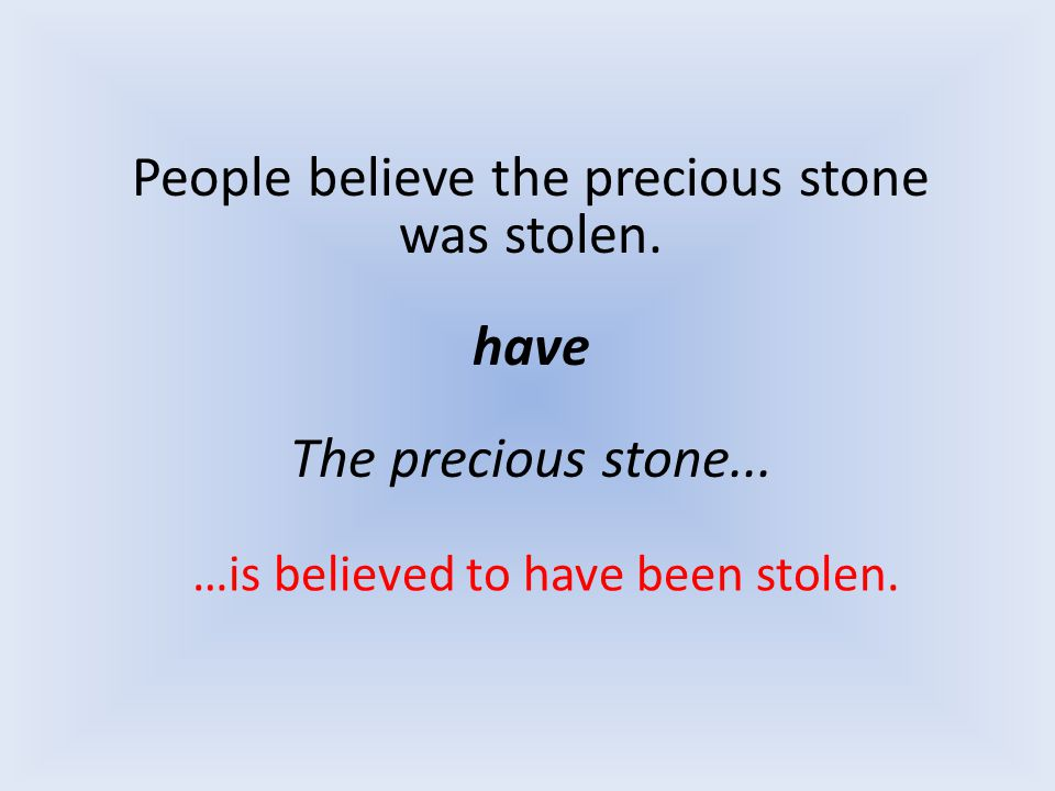 People believe the precious stone was stolen. have The precious stone... …is believed to have been stolen.