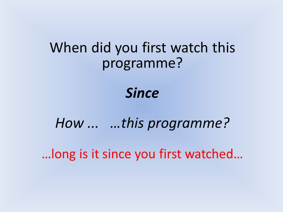 When did you first watch this programme? Since How... …this programme? …long is it since you first watched…