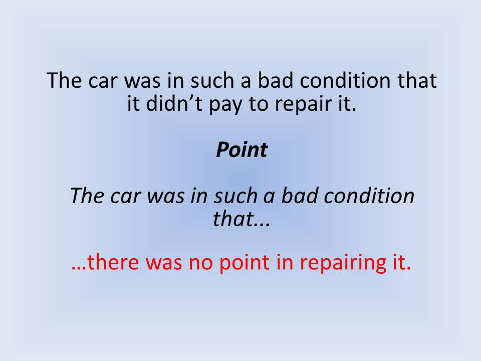 The car was in such a bad condition that it didn't pay to repair it. Point The car was in such a bad condition that... …there was no point in repairin