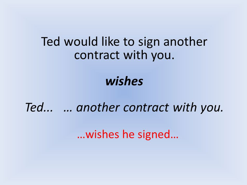 Ted would like to sign another contract with you. wishes Ted... … another contract with you. …wishes he signed…