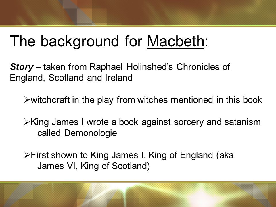 The background for Macbeth: Story – taken from Raphael Holinshed's Chronicles of England, Scotland and Ireland  witchcraft in the play from witches mentioned in this book  King James I wrote a book against sorcery and satanism called Demonologie  First shown to King James I, King of England (aka James VI, King of Scotland)