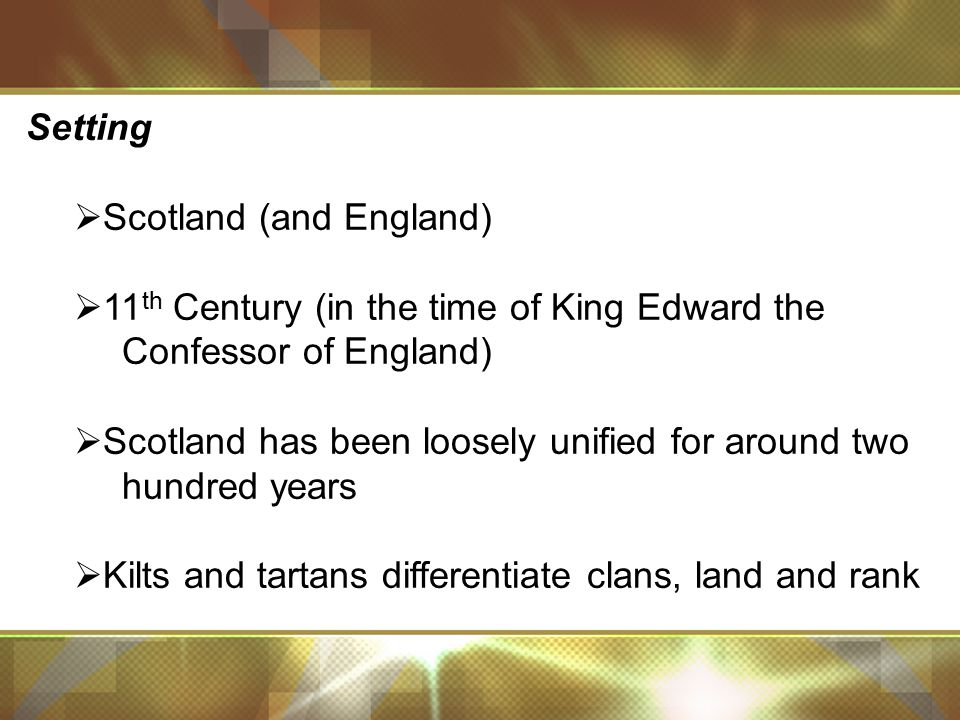 Setting  Scotland (and England)  11 th Century (in the time of King Edward the Confessor of England)  Scotland has been loosely unified for around two hundred years  Kilts and tartans differentiate clans, land and rank