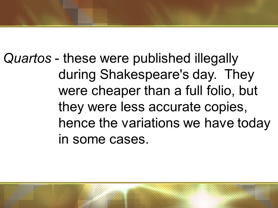 Quartos - these were published illegally during Shakespeare s day.