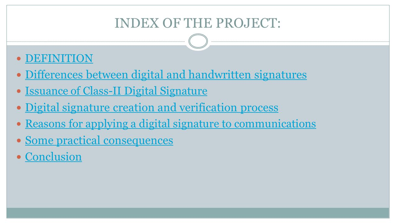 INDEX OF THE PROJECT: DEFINITION Differences between digital and handwritten signatures Issuance of Class-II Digital Signature Digital signature creation and verification process Reasons for applying a digital signature to communications Some practical consequences Conclusion