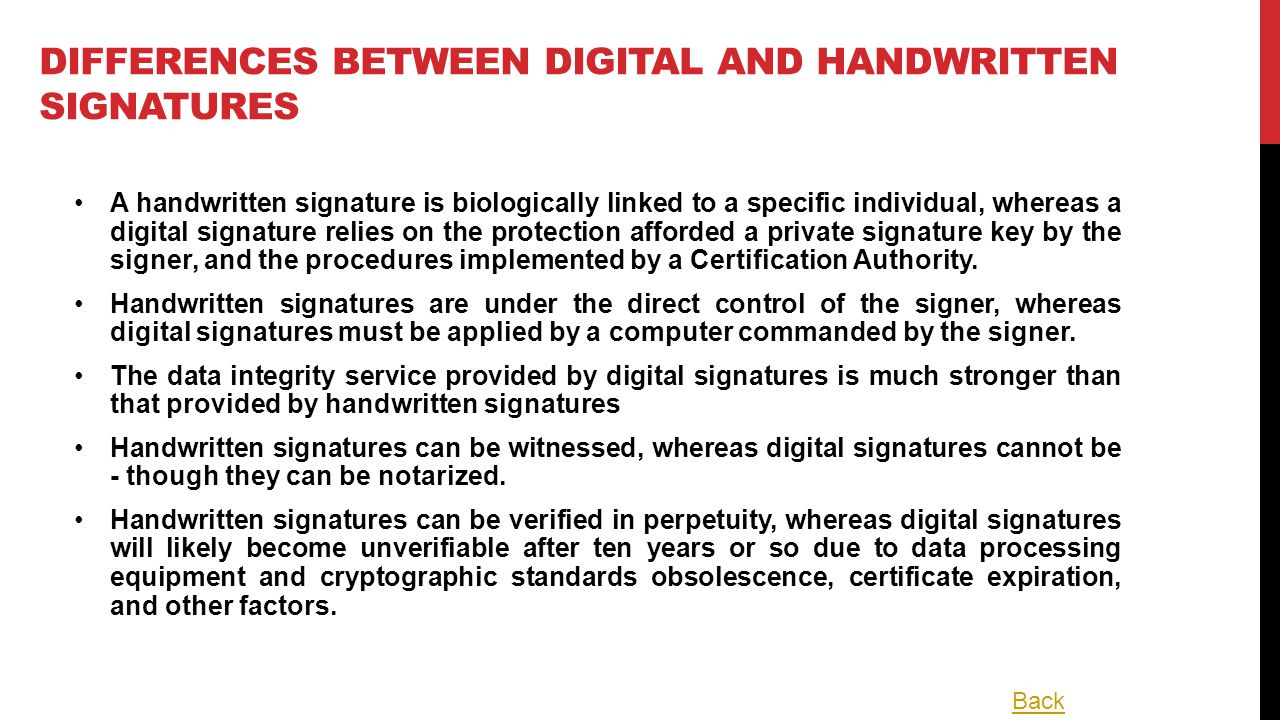 DIFFERENCES BETWEEN DIGITAL AND HANDWRITTEN SIGNATURES A handwritten signature is biologically linked to a specific individual, whereas a digital signature relies on the protection afforded a private signature key by the signer, and the procedures implemented by a Certification Authority.