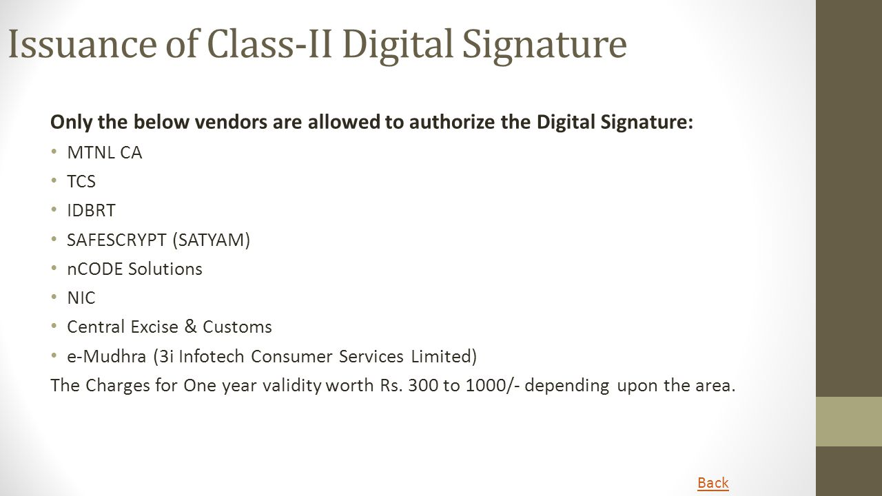 Issuance of Class-II Digital Signature Only the below vendors are allowed to authorize the Digital Signature: MTNL CA TCS IDBRT SAFESCRYPT (SATYAM) nCODE Solutions NIC Central Excise & Customs e-Mudhra (3i Infotech Consumer Services Limited) The Charges for One year validity worth Rs.