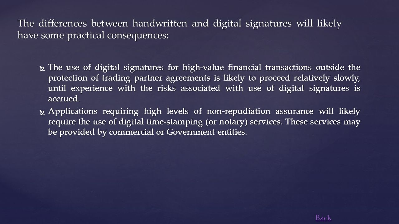  The use of digital signatures for high-value financial transactions outside the protection of trading partner agreements is likely to proceed relatively slowly, until experience with the risks associated with use of digital signatures is accrued.