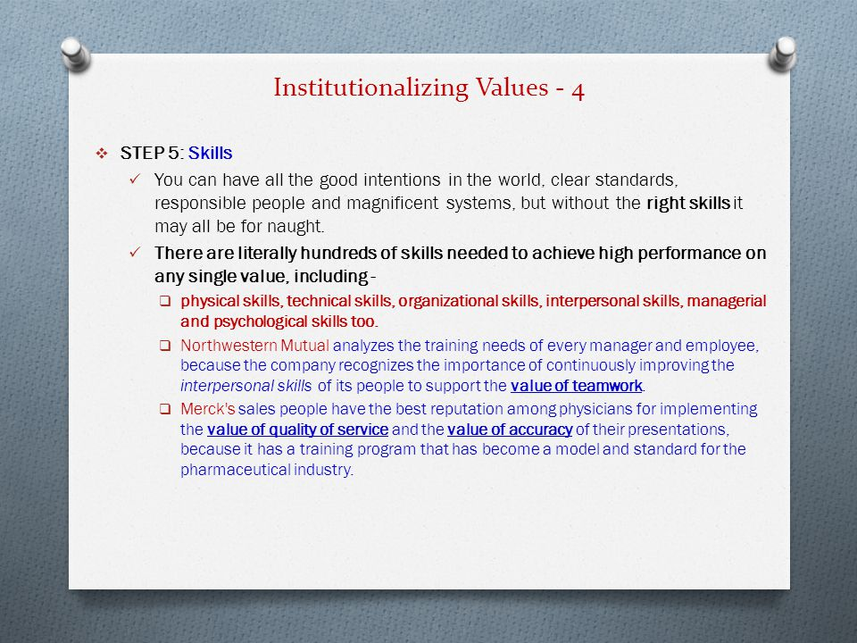 Institutionalizing Values - 4  STEP 5: Skills You can have all the good intentions in the world, clear standards, responsible people and magnificent systems, but without the right skills it may all be for naught.