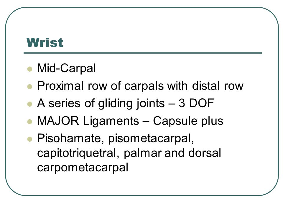 Wrist Mid-Carpal Proximal row of carpals with distal row A series of gliding joints – 3 DOF MAJOR Ligaments – Capsule plus Pisohamate, pisometacarpal, capitotriquetral, palmar and dorsal carpometacarpal