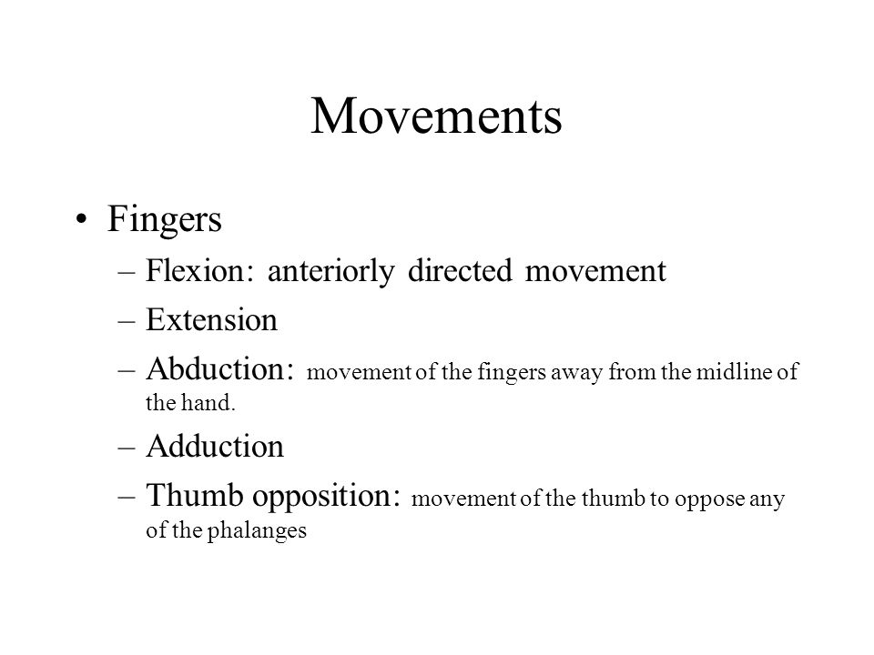 Movements Fingers –Flexion: anteriorly directed movement –Extension –Abduction: movement of the fingers away from the midline of the hand. –Adduction