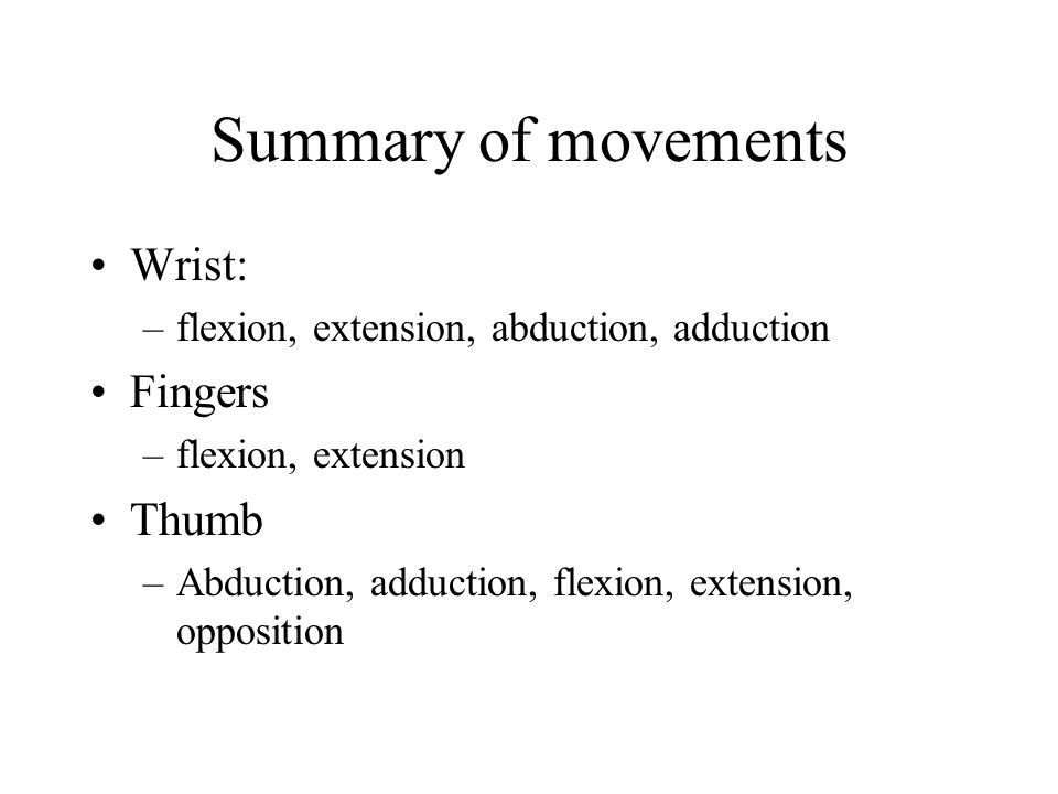 Summary of movements Wrist: –flexion, extension, abduction, adduction Fingers –flexion, extension Thumb –Abduction, adduction, flexion, extension, opp