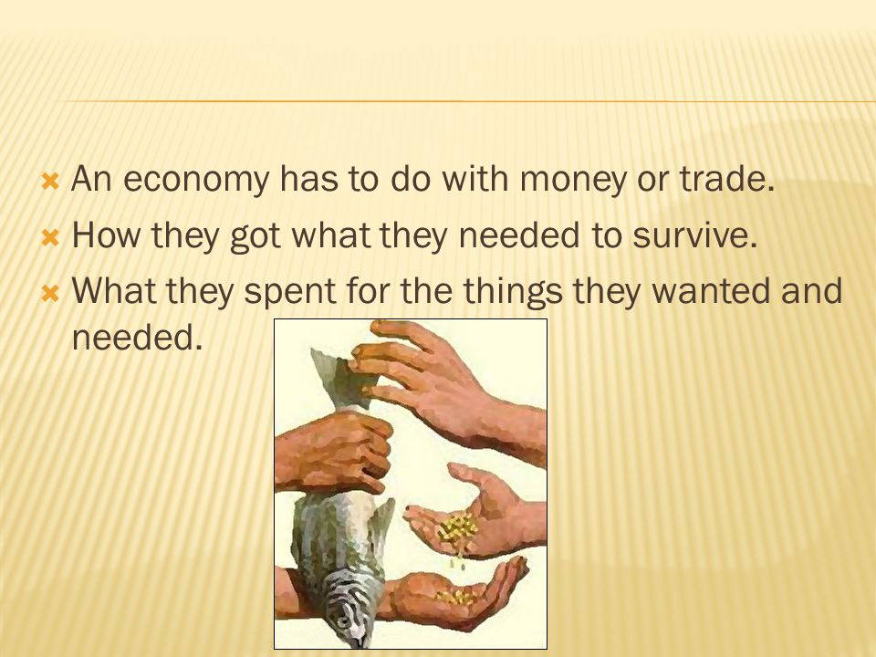  An economy has to do with money or trade.  How they got what they needed to survive.  What they spent for the things they wanted and needed.