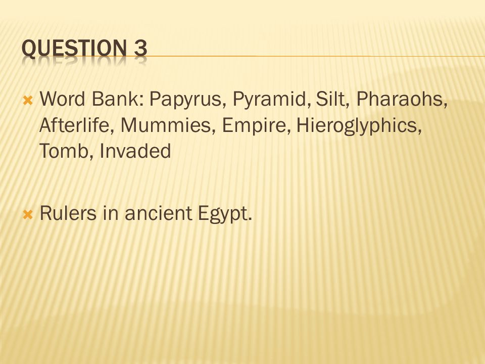  Word Bank: Papyrus, Pyramid, Silt, Pharaohs, Afterlife, Mummies, Empire, Hieroglyphics, Tomb, Invaded  Rulers in ancient Egypt.