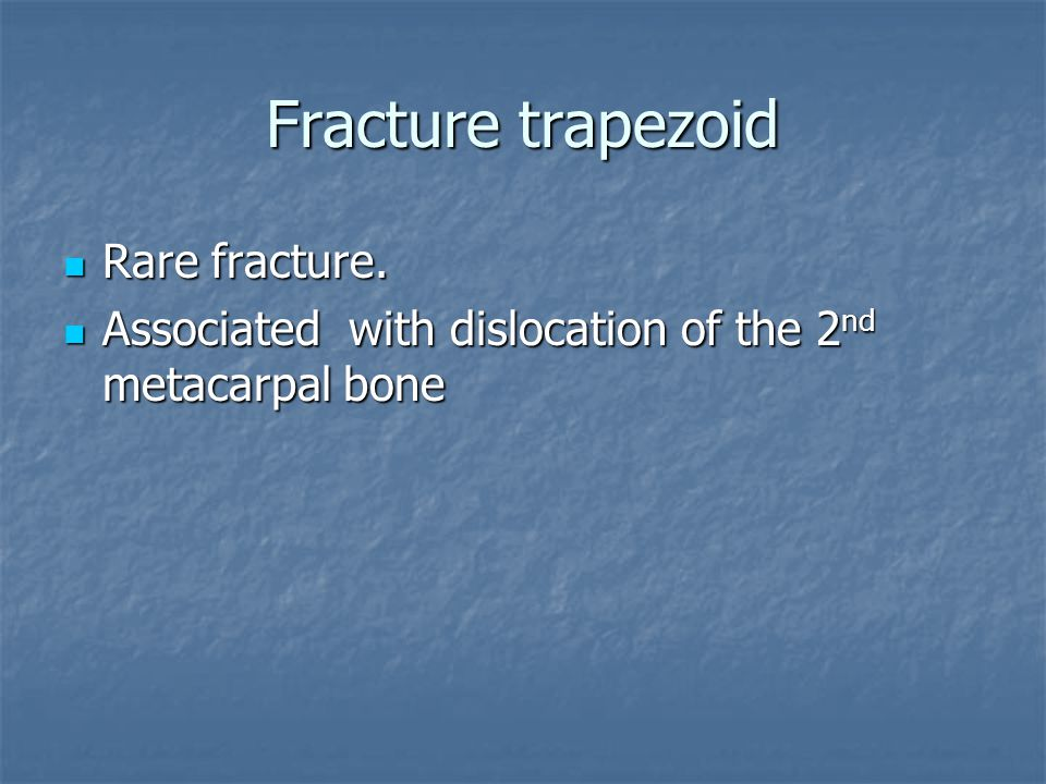 Fracture trapezoid Rare fracture. Rare fracture. Associated with dislocation of the 2 nd metacarpal bone Associated with dislocation of the 2 nd metac