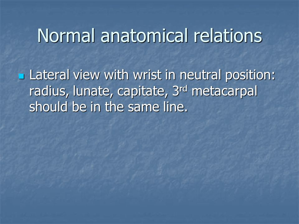 Normal anatomical relations Lateral view with wrist in neutral position: radius, lunate, capitate, 3 rd metacarpal should be in the same line. Lateral
