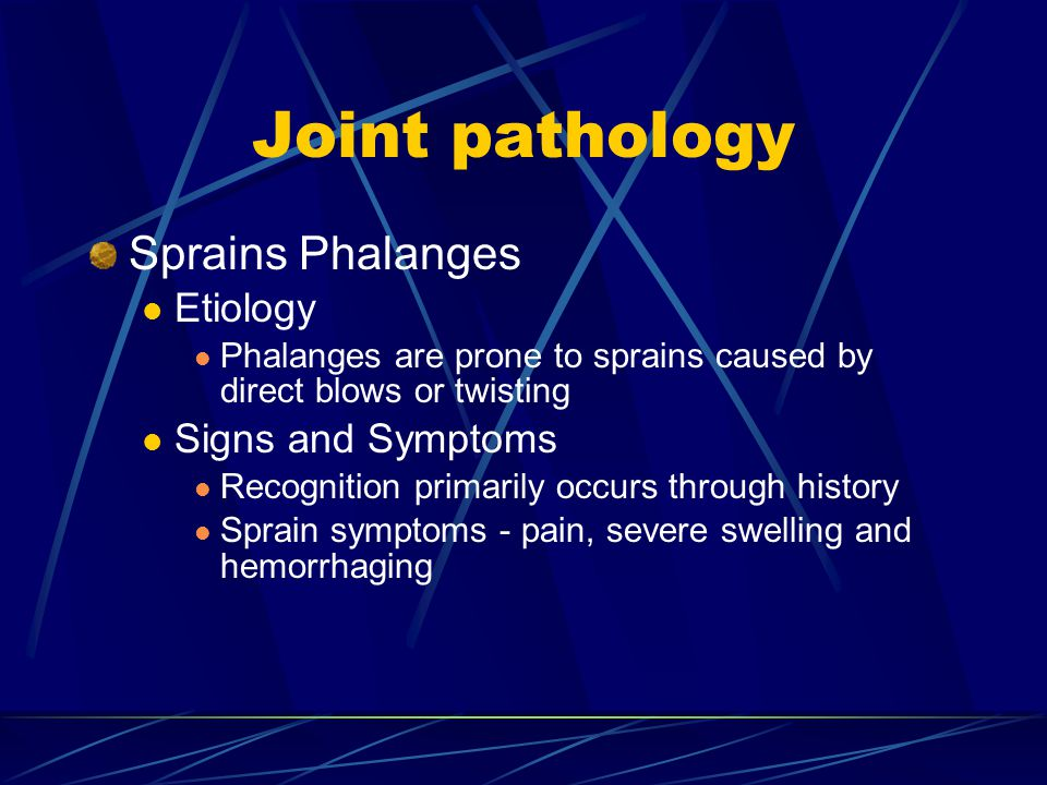 Joint pathology Sprains Phalanges Etiology Phalanges are prone to sprains caused by direct blows or twisting Signs and Symptoms Recognition primarily occurs through history Sprain symptoms - pain, severe swelling and hemorrhaging