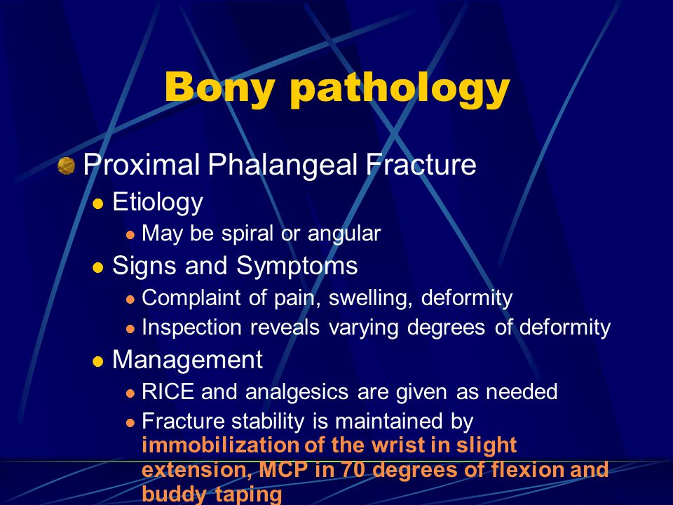 Bony pathology Proximal Phalangeal Fracture Etiology May be spiral or angular Signs and Symptoms Complaint of pain, swelling, deformity Inspection reveals varying degrees of deformity Management RICE and analgesics are given as needed Fracture stability is maintained by immobilization of the wrist in slight extension, MCP in 70 degrees of flexion and buddy taping