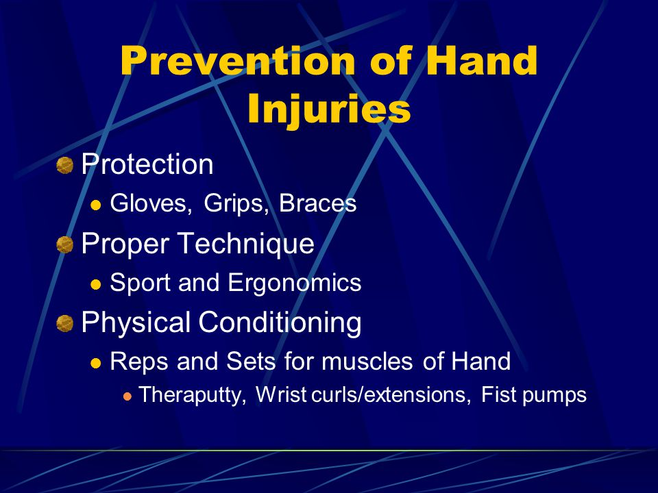Prevention of Hand Injuries Protection Gloves, Grips, Braces Proper Technique Sport and Ergonomics Physical Conditioning Reps and Sets for muscles of Hand Theraputty, Wrist curls/extensions, Fist pumps