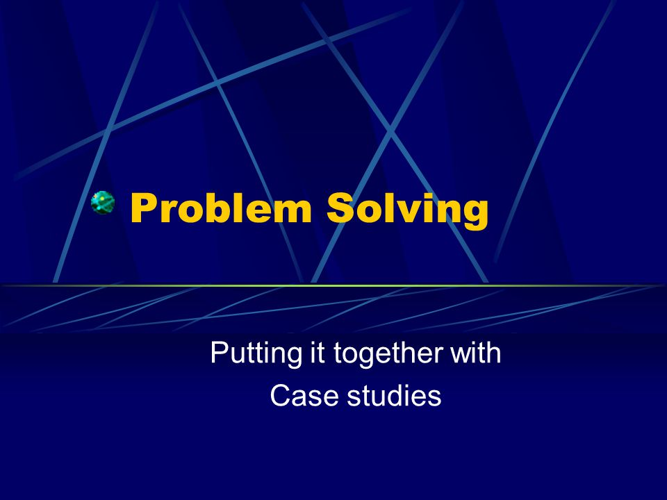 Problem Solving Putting it together with Case studies