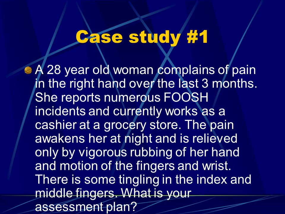 Case study #1 A 28 year old woman complains of pain in the right hand over the last 3 months.
