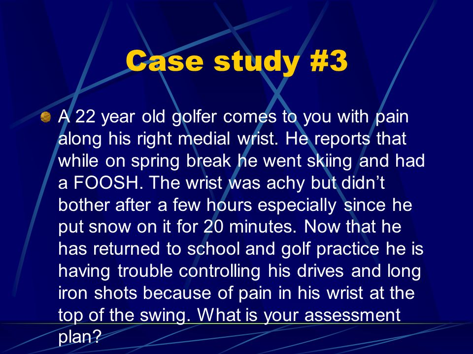Case study #3 A 22 year old golfer comes to you with pain along his right medial wrist.