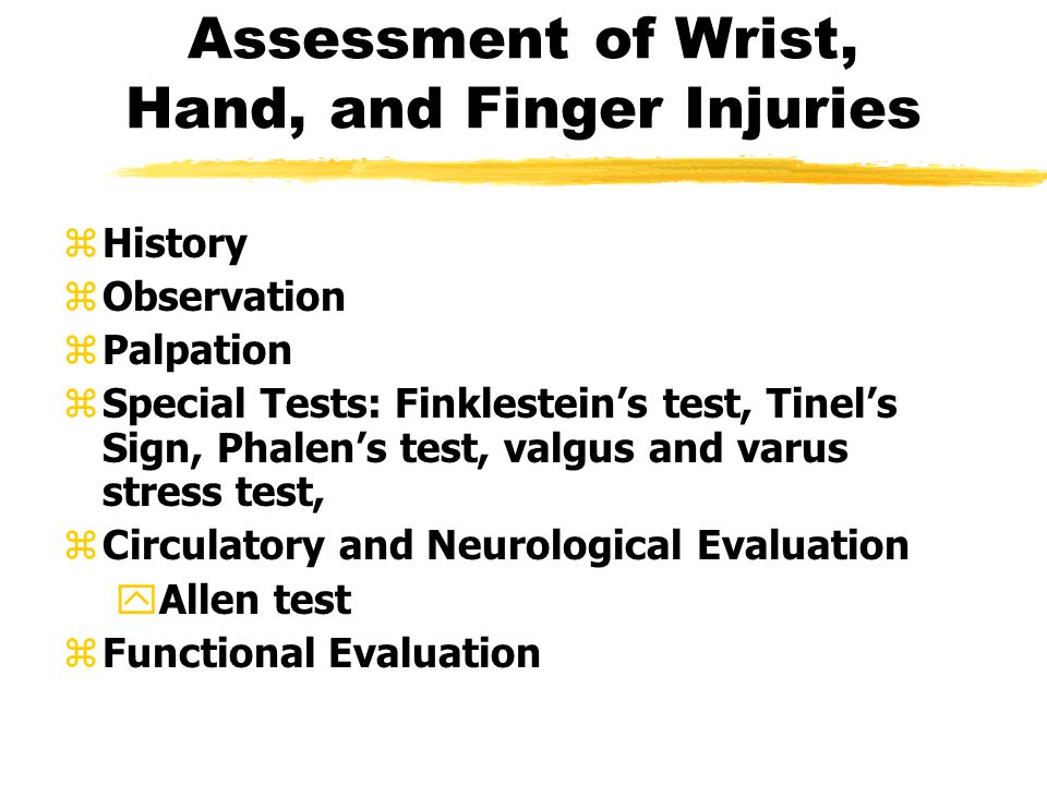 Assessment of Wrist, Hand, and Finger Injuries zHistory zObservation zPalpation zSpecial Tests: Finklestein's test, Tinel's Sign, Phalen's test, valgus and varus stress test, zCirculatory and Neurological Evaluation yAllen test zFunctional Evaluation