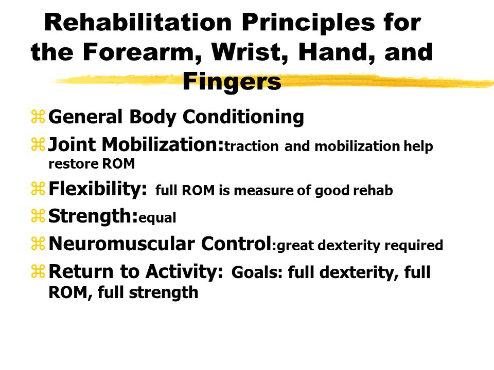 Rehabilitation Principles for the Forearm, Wrist, Hand, and Fingers zGeneral Body Conditioning zJoint Mobilization: traction and mobilization help restore ROM zFlexibility: full ROM is measure of good rehab zStrength: equal zNeuromuscular Control :great dexterity required zReturn to Activity: Goals: full dexterity, full ROM, full strength
