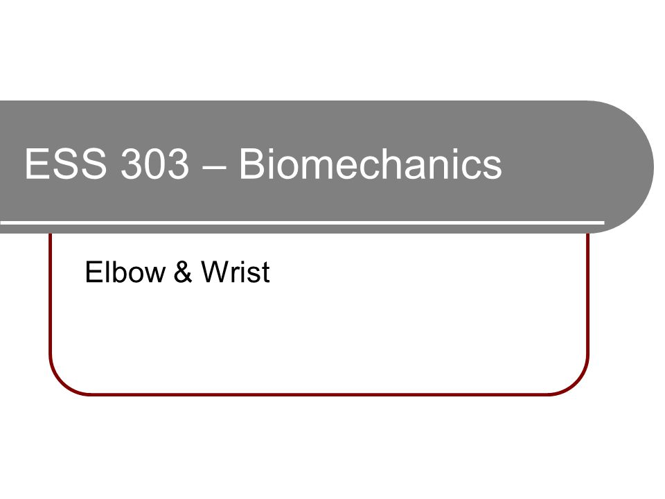 ESS 303 – Biomechanics Elbow & Wrist