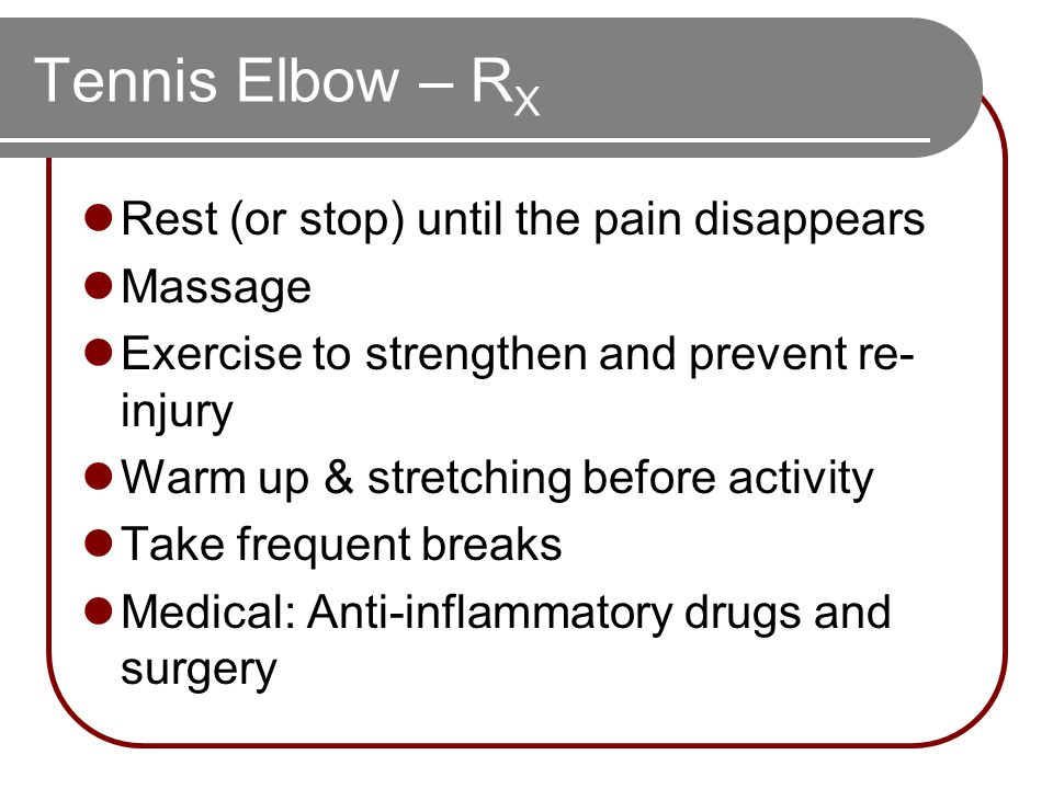 Tennis Elbow – R X Rest (or stop) until the pain disappears Massage Exercise to strengthen and prevent re- injury Warm up & stretching before activity