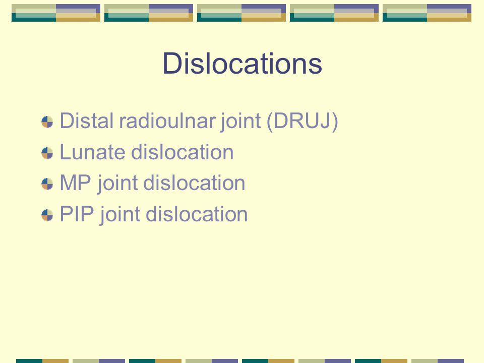 Dislocations Distal radioulnar joint (DRUJ) Lunate dislocation MP joint dislocation PIP joint dislocation