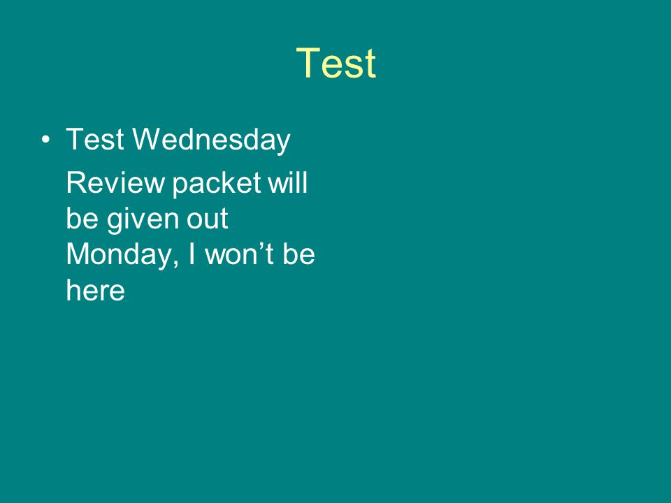 Test Test Wednesday Review packet will be given out Monday, I won't be here